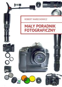 Mały poradnik fotograficzny - Robert Warechowicz