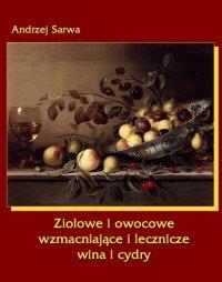 Ziołowe i owocowe  wzmacniające i lecznicze wina i cydry - Andrzej Sarwa
