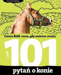 101 pytań o konie, czyli czemu koń rusza, gdy woźnica cmoka - Dorota Kozińska