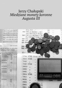 Miedziane monety koronne AugustaIII - Jerzy Chałupski