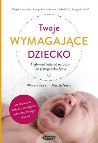 Twoje wymagające dziecko. High-need baby od narodzin do piątego roku życia - William Sears