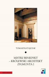 Mistrz Benedykt – królewski architekt Zygmunta I - Tomasz Ratajczak