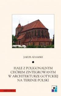 Hale z poligonalnym chórem zintegrowanym w architekturze gotyckiej na terenie Polski - Jakub Adamski