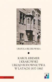 Karol Kremer i krakowski urząd budownictwa w latach 1837–1860 - Urszula Bęczkowska