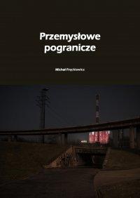 Przemysłowe pogranicze - Michał Frąckiewicz