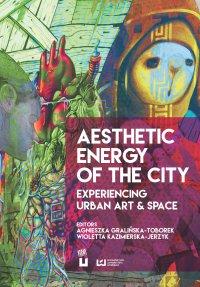 Aesthetic Energy of the City. Experiencing Urban Art & Space - Agnieszka Gralińska-Toborek