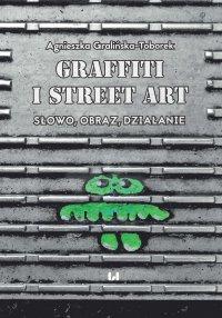 Grafitti i street art. Słowo, obraz, działanie - Agnieszka Gralińska-Toborek