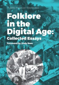 Folklore in the Digital Age: Collected Essays. Foreword by Andy Ross - Violetta Krawczyk-Wasilewska