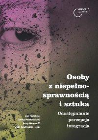 Osoby z niepełnosprawnością i sztuka. Udostępnianie – percepcja – integracja - Aneta Pawłowska