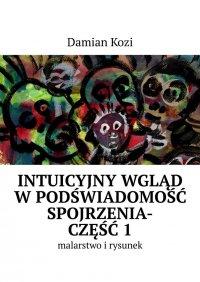 Damian Kozi— Intuicyjny wgląd wpodświadomość spojrzenia-malarstwo irysunek. Część 1 - Damian Kozi