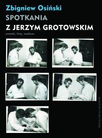 Spotkania z Jerzym Grotowskim. Notatki, listy, studium - Zbigniew Osiński