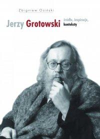Jerzy Grotowski. Tom 1: Źródła, inspiracje, konteksty - Zbigniew Osiński