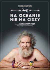 Na oceanie nie ma ciszy. Biografia Aleksandra Doby, który przepłynął kajakiem Atlantyk. - Dominik Szczepański