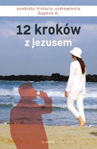 12 kroków z Jezusem. Osobista historia uzdrowienia Daphne K. - Daphne K.