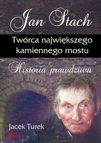 Jan Stach. Twórca największego kamiennego mostu. Historia prawdziwa - Jacek Turek