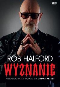 Rob Halford. Wyznanie. Autobiografia wokalisty Judas Priest - Rob Halford