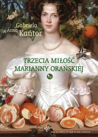Trzecia miłość Marianny Orańskiej - Gabriela Anna Kańtor