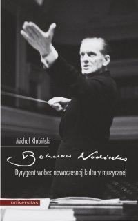 Bohdan Wodiczko. Dyrygent wobec nowoczesnej kultury muzycznej - Michał Klubiński