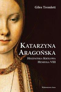 Katarzyna Aragońska. Hiszpańska królowa Henryka VIII - Giles Tremlett
