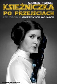 Księżniczka po przejściach. Nie tylko o Gwiezdnych Wojnach - Carrie Fisher