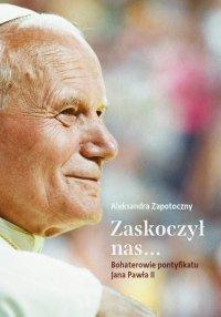 Zaskoczył nas... Bohaterowie pontyfikatu Jana Pawła II - Aleksandra Zapotoczny