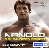 Arnold Schwarzenegger bez cenzury. Prawdziwa biografia legendy sportu i filmu - Renata Pawlak