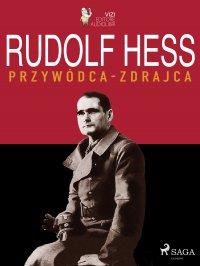 Rudolf Hess. Przywódca – zdrajca - Lucas Pavetto