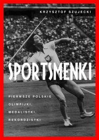 Sportsmenki. Pierwsze polskie olimpijki, medalistki, rekordzistki - Krzysztof Szujecki