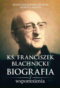 Ks. Franciszek Blachnicki. Biografia i wspomnienia - Agata Adaszyńska