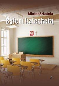 Byłem katechetą - Michał Szkatuła