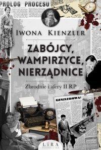 Zabójcy, wampirzyce, nierządnice. Zbrodnie i afery II RP - Iwona Kienzler