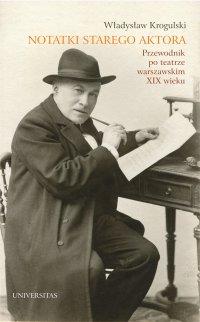 Notatki starego aktora. Przewodnik po teatrze warszawskim XIX wieku - Władysław Krogulski