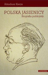 Polska Jasienicy. Biografia publicysty - Arkadiusz Kierys