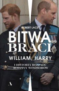 Bitwa braci. William, Harry i historia rozpadu rodziny Windsorów - Robert Lacey