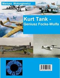 Kurt Tank - Geniusz Focke Wulfa - Mariusz Wołongiewicz
