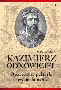 Kazimierz Odnowiciel. Roztropny polityk, zwycięski wódz - Mariusz Samp