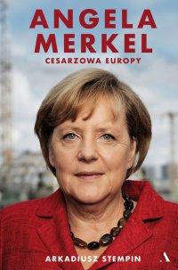 Angela Merkel. Cesarzowa Europy - Arkadiusz Stempin