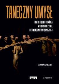 Taneczny umysł. Teatr ruchu i tańca w perspektywie neurokognitywistycznej - Tomasz Ciesielski
