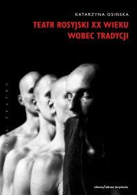 Teatr rosyjski XX wieku wobec tradycji. Kontynuacje, zerwania, transformacje - Katarzyna Osińska
