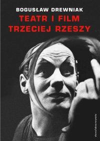 Teatr i film Trzeciej Rzeszy. W systemie hitlerowskiej propagandy - Bogusław Drewniak