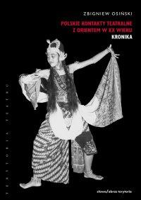 Polskie kontakty teatralne z Orientem w XX wieku. Część pierwsza: Kronika - Zbigniew Osiński
