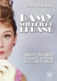 Damy wielkiego ekranu: Gwiazdy Hollywood od Audrey Hepburn do Elizabeth Taylor - Agata Łysakowska