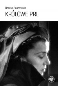 Królowe PRL ─ sceniczne wizerunki Ireny Eichlerówny, Niny Andrycz i Elżbiety Barszczewskiej jako modele kobiecości - Dorota Sosnowska
