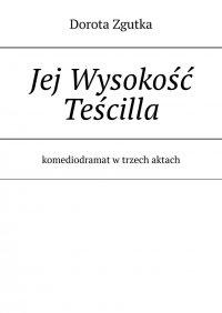 Jej Wysokość Teścilla komediodramat w trzech aktach - Dorota Zgutka