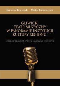 Gliwicki Teatr Muzyczny w panoramie instytucji kultury regionu. Otoczenie - działalność - wyzwania w zarządzaniu - dziedzictwo - Krzysztof Knapczyk
