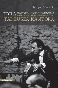 Idea bardzo konsekwentna. Happening i Teatr Happeningowy Tadeusza Kantora - Justyna Michalik