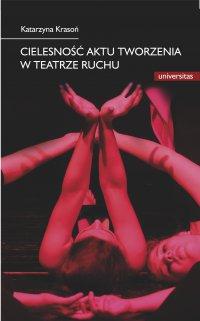 Cielesność aktu tworzenia w teatrze ruchu. Integracja sztuki i edukacji w rozwoju i transgresji potencjału człowieka - Katarzyna Krasoń