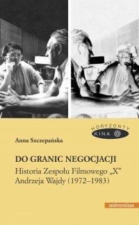 """Do granic negocjacji. Historia Zespołu Filmowego """"X"""" Andrzeja Wajdy (1972-1983) - A. Szczepańska"""
