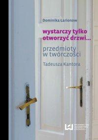 wystarczy tylko otworzyć drzwi... Przedmioty w twórczości Tadeusza Kantora - Dominika Łarionow
