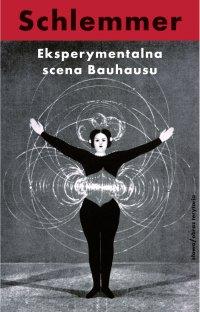 Eksperymentalna scena Bauhausu. Wybór pism - Małgorzata Leyko, Oskar Schlemmer